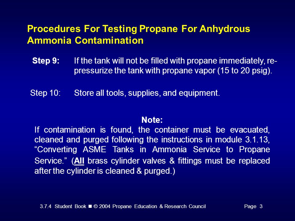 3.7.4 Student Book © 2004 Propane Education & Research CouncilPage 3 Procedures For Testing Propane For Anhydrous Ammonia Contamination Step 9:If the tank will not be filled with propane immediately, re- pressurize the tank with propane vapor (15 to 20 psig).