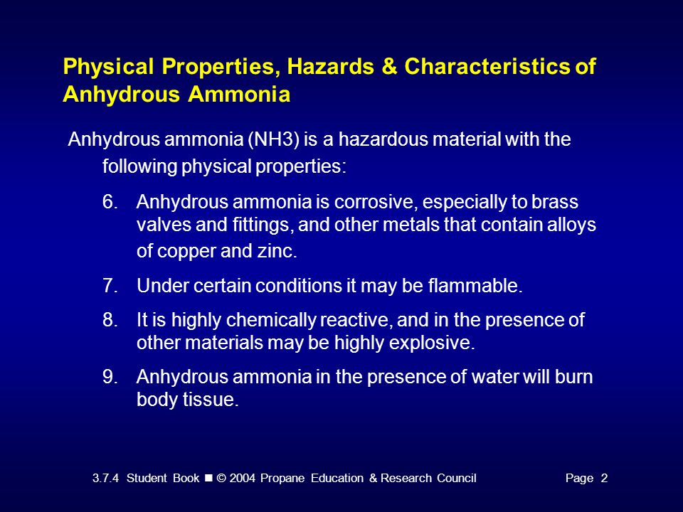 3.7.4 Student Book © 2004 Propane Education & Research CouncilPage 2 Physical Properties, Hazards & Characteristics of Anhydrous Ammonia Anhydrous ammonia (NH3) is a hazardous material with the following physical properties: 6.Anhydrous ammonia is corrosive, especially to brass valves and fittings, and other metals that contain alloys of copper and zinc.