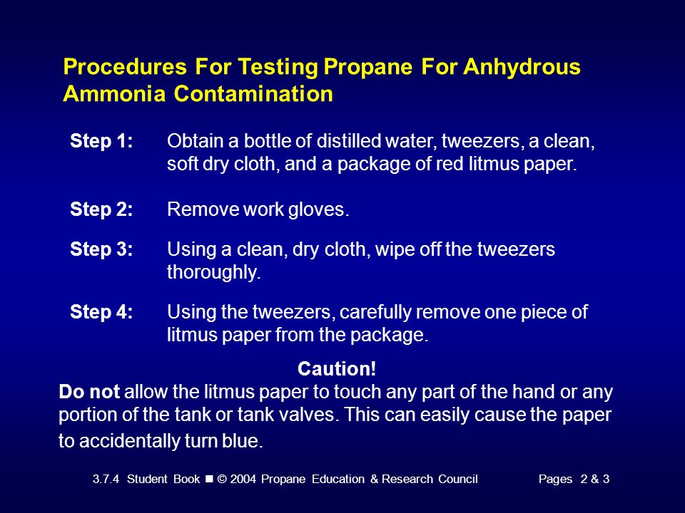 3.7.4 Student Book © 2004 Propane Education & Research CouncilPages 2 & 3 Procedures For Testing Propane For Anhydrous Ammonia Contamination Step 1:Obtain a bottle of distilled water, tweezers, a clean, soft dry cloth, and a package of red litmus paper.