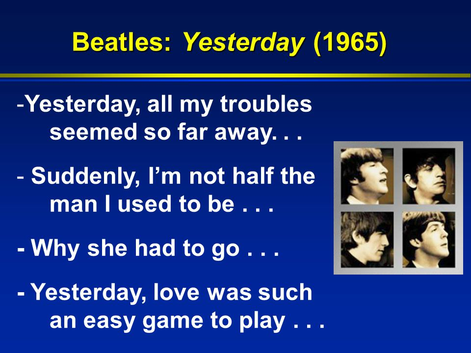 Beatles: Yesterday (1965) -Yesterday, all my troubles seemed so far away...