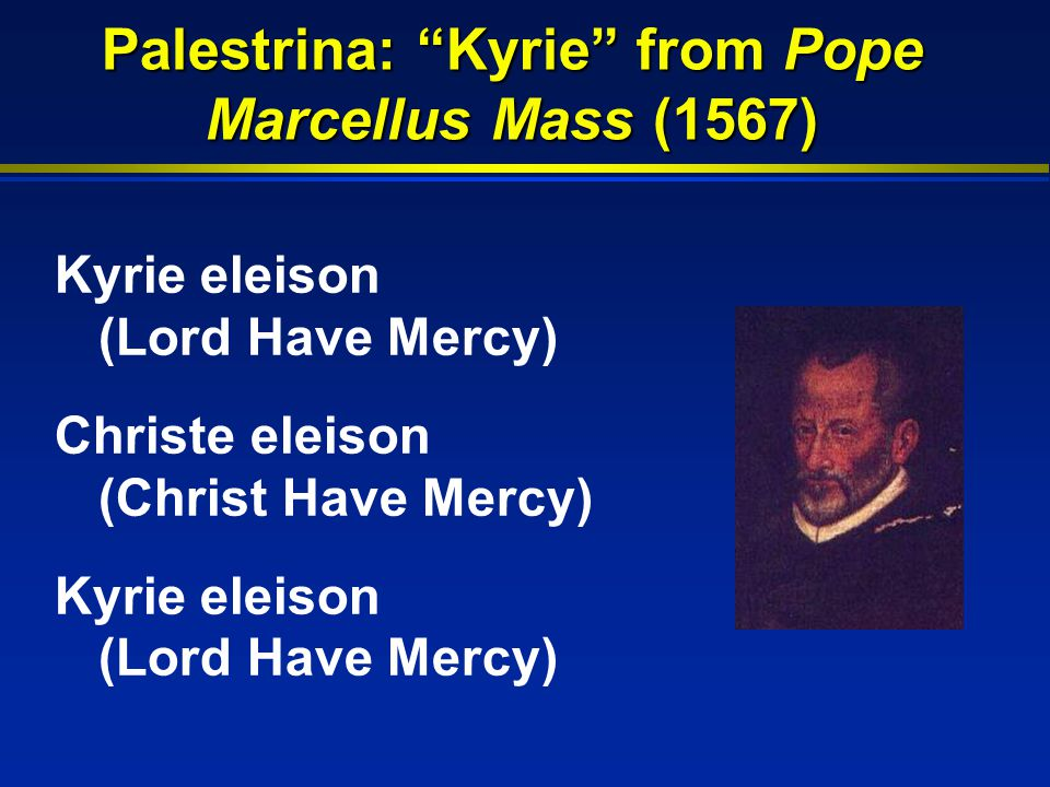 Palestrina: Kyrie from Pope Marcellus Mass (1567) Kyrie eleison (Lord Have Mercy) Christe eleison (Christ Have Mercy) Kyrie eleison (Lord Have Mercy)