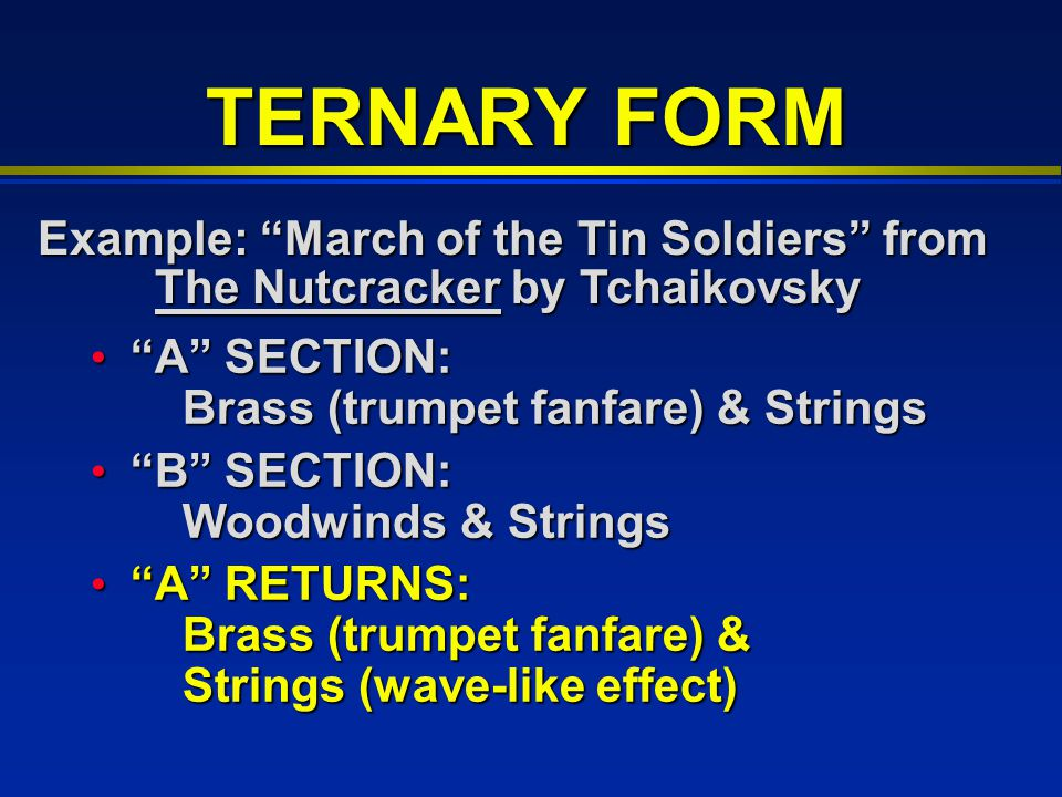 TERNARY FORM A SECTION: Brass (trumpet fanfare) & Strings A SECTION: Brass (trumpet fanfare) & Strings B SECTION: Woodwinds & Strings B SECTION: Woodwinds & Strings A RETURNS: Brass (trumpet fanfare) & Strings (wave-like effect) A RETURNS: Brass (trumpet fanfare) & Strings (wave-like effect) Example: March of the Tin Soldiers from The Nutcracker by Tchaikovsky The Nutcracker by Tchaikovsky