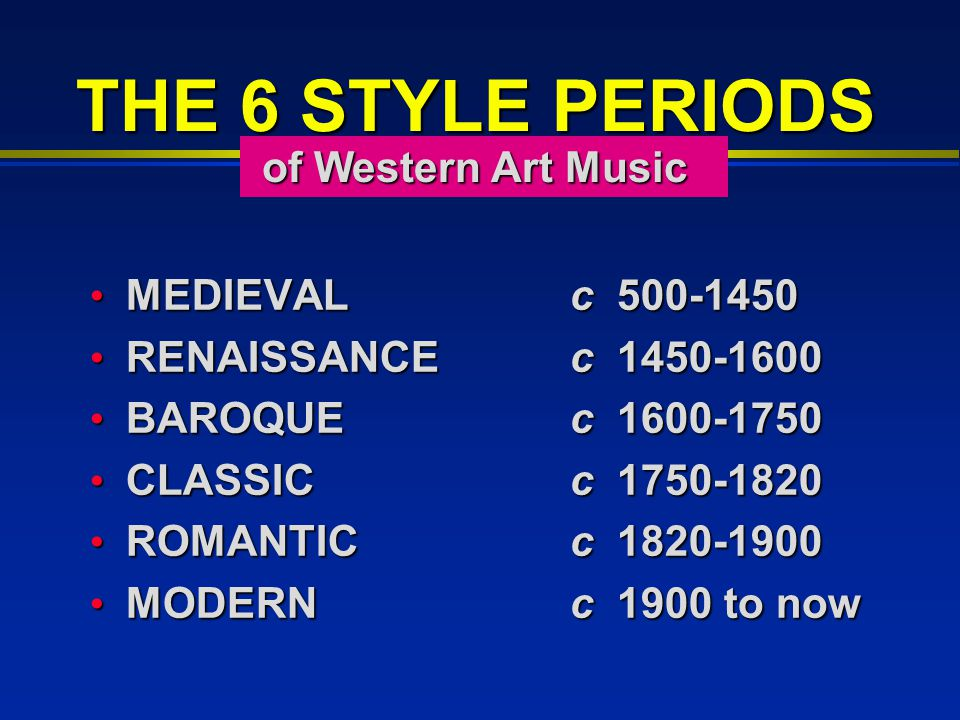 THE 6 STYLE PERIODS MEDIEVALc 500-1450 MEDIEVALc 500-1450 RENAISSANCE c 1450-1600 RENAISSANCE c 1450-1600 BAROQUE c 1600-1750 BAROQUE c 1600-1750 CLASSIC c 1750-1820 CLASSIC c 1750-1820 ROMANTIC c 1820-1900 ROMANTIC c 1820-1900 MODERN c 1900 to now MODERN c 1900 to now of Western Art Music of Western Art Music