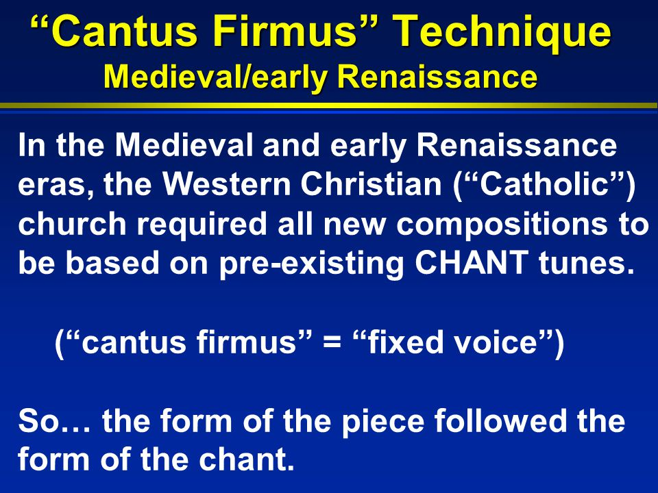 Cantus Firmus Technique Medieval/early Renaissance In the Medieval and early Renaissance eras, the Western Christian ( Catholic ) church required all new compositions to be based on pre-existing CHANT tunes.