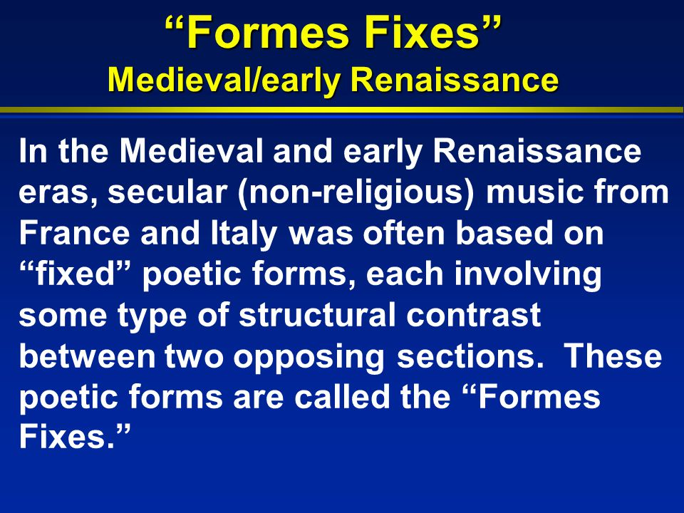 Formes Fixes Medieval/early Renaissance In the Medieval and early Renaissance eras, secular (non-religious) music from France and Italy was often based on fixed poetic forms, each involving some type of structural contrast between two opposing sections.