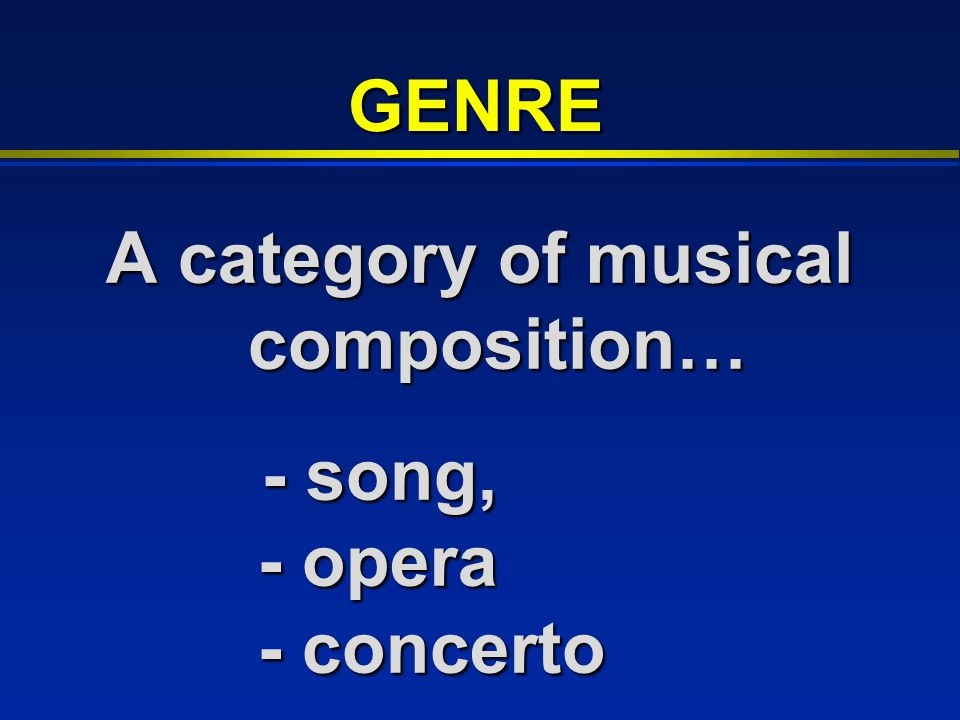 A category of musical composition… - song, - opera - concerto - song, - opera - concerto GENRE
