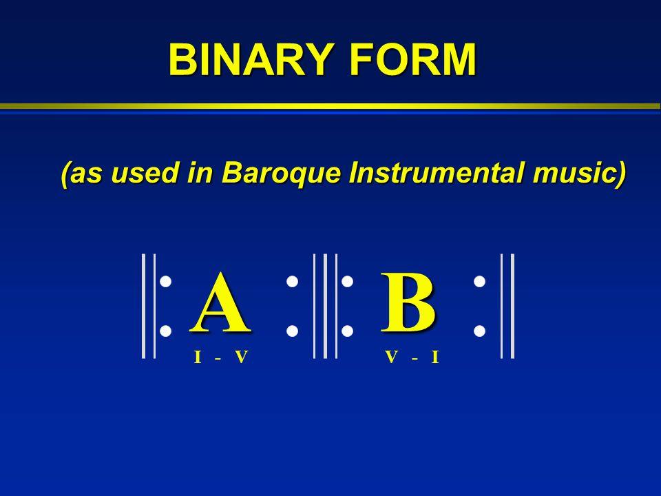 BINARY FORM A B I - V V - I (as used in Baroque Instrumental music)