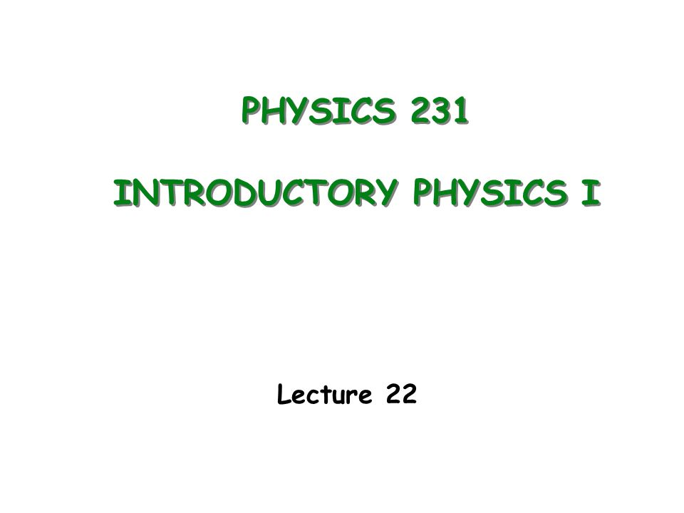 PHYSICS 231 INTRODUCTORY PHYSICS I Lecture 22