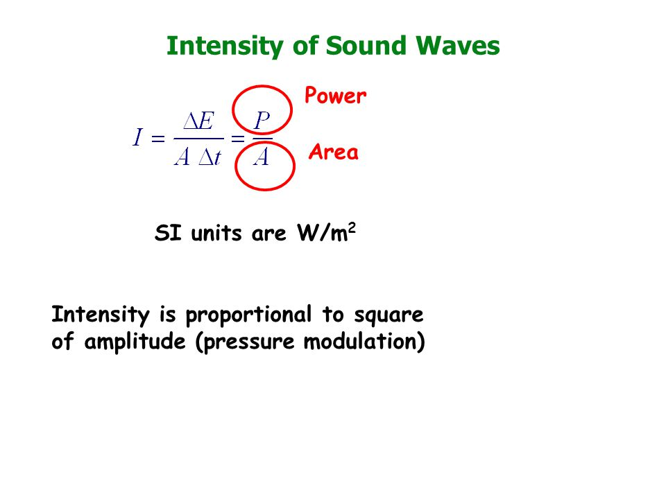 Intensity of Sound Waves SI units are W/m 2 Power Area Intensity is proportional to square of amplitude (pressure modulation)