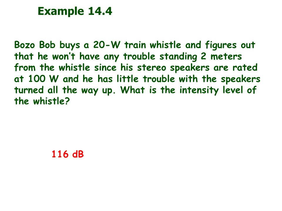 Example 14.4 Bozo Bob buys a 20-W train whistle and figures out that he won't have any trouble standing 2 meters from the whistle since his stereo speakers are rated at 100 W and he has little trouble with the speakers turned all the way up.