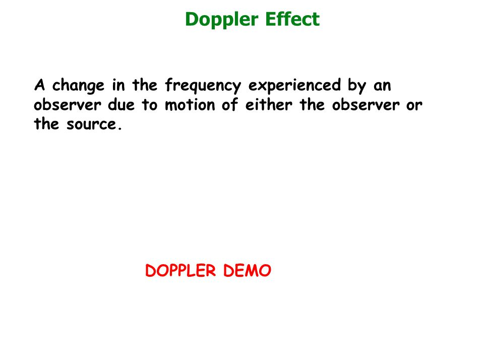 Doppler Effect A change in the frequency experienced by an observer due to motion of either the observer or the source.