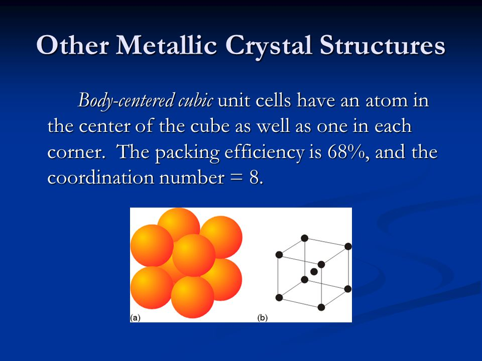 Other Metallic Crystal Structures Body-centered cubic unit cells have an atom in the center of the cube as well as one in each corner. The packing eff