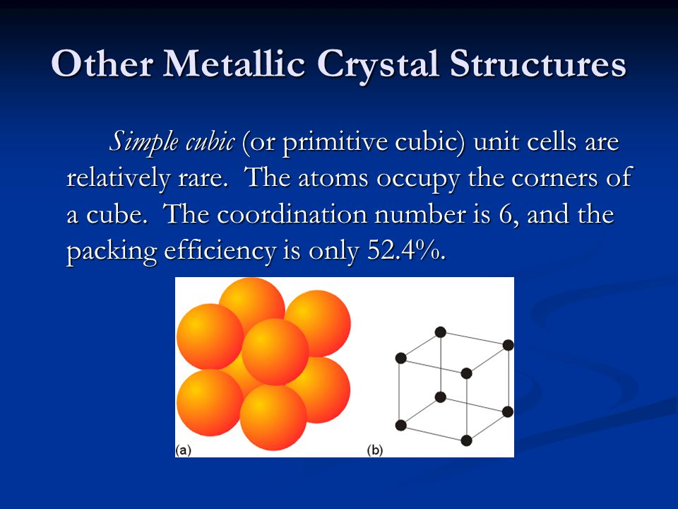 Other Metallic Crystal Structures Simple cubic (or primitive cubic) unit cells are relatively rare. The atoms occupy the corners of a cube. The coordi