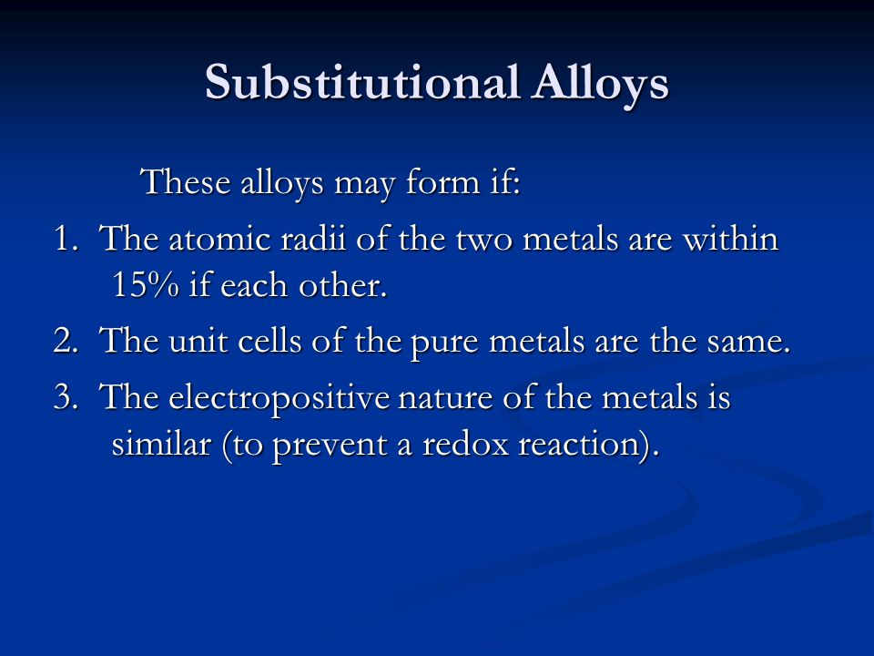 Substitutional Alloys These alloys may form if: 1. The atomic radii of the two metals are within 15% if each other. 2. The unit cells of the pure meta
