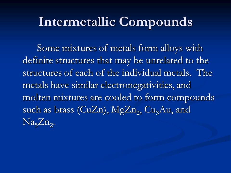 Intermetallic Compounds Some mixtures of metals form alloys with definite structures that may be unrelated to the structures of each of the individual