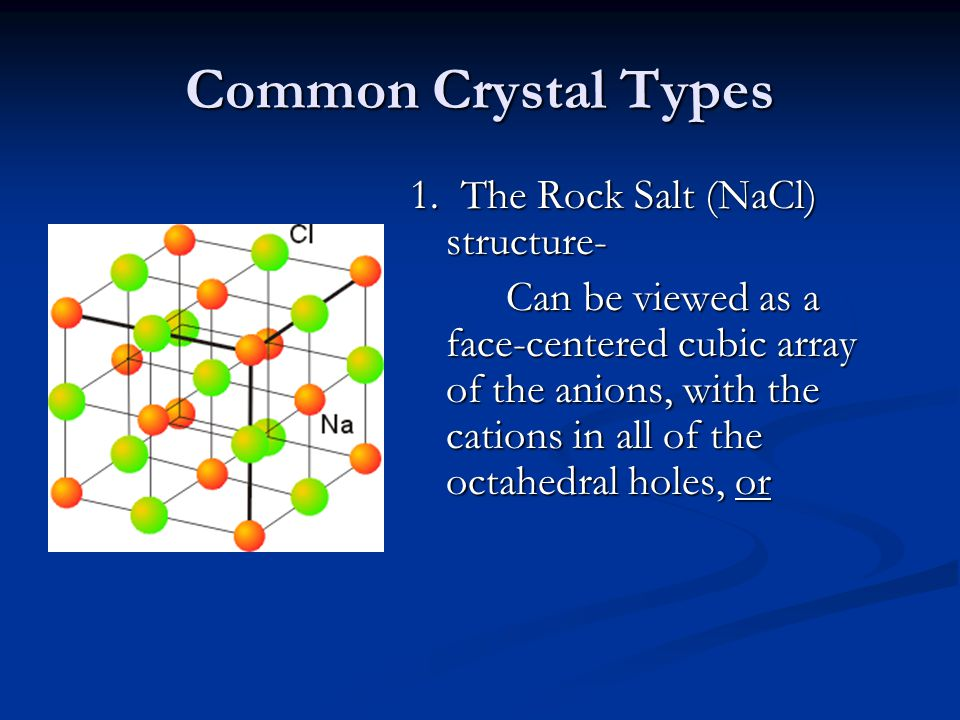 Common Crystal Types 1. The Rock Salt (NaCl) structure- Can be viewed as a face-centered cubic array of the anions, with the cations in all of the oct