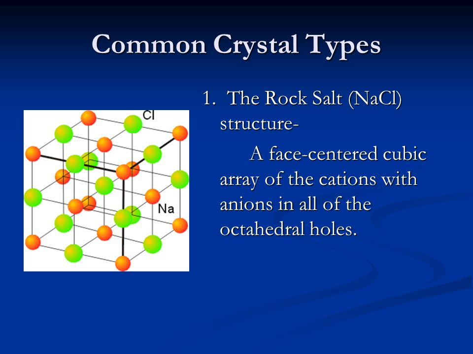 Common Crystal Types 1. The Rock Salt (NaCl) structure- A face-centered cubic array of the cations with anions in all of the octahedral holes.
