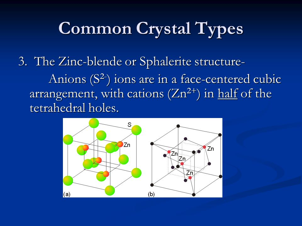 Common Crystal Types 3. The Zinc-blende or Sphalerite structure- Anions (S 2- ) ions are in a face-centered cubic arrangement, with cations (Zn 2+ ) i