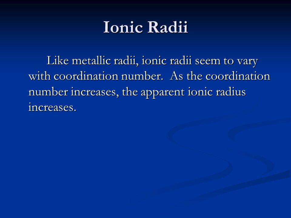 Ionic Radii Like metallic radii, ionic radii seem to vary with coordination number. As the coordination number increases, the apparent ionic radius in