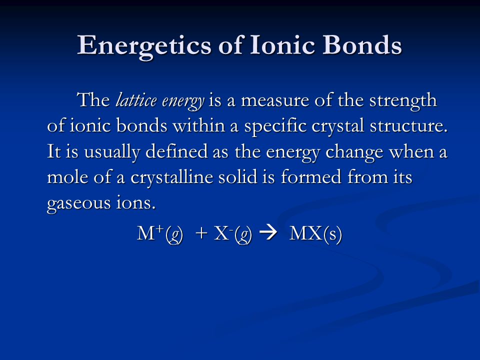 Energetics of Ionic Bonds The lattice energy is a measure of the strength of ionic bonds within a specific crystal structure. It is usually defined as