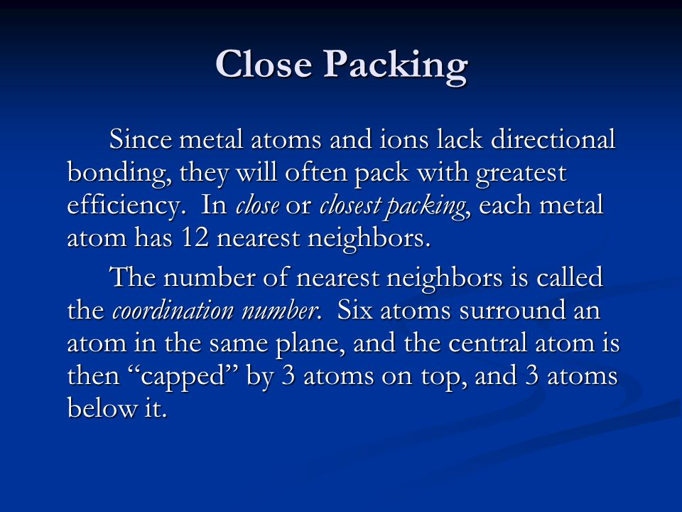 Close Packing Since metal atoms and ions lack directional bonding, they will often pack with greatest efficiency. In close or closest packing, each me