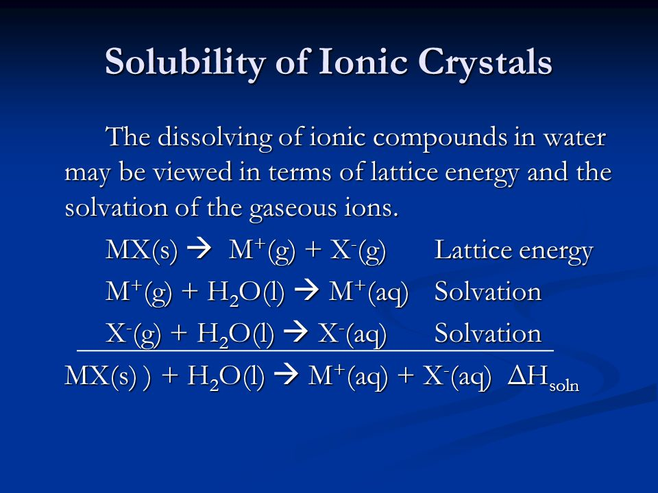 Solubility of Ionic Crystals The dissolving of ionic compounds in water may be viewed in terms of lattice energy and the solvation of the gaseous ions