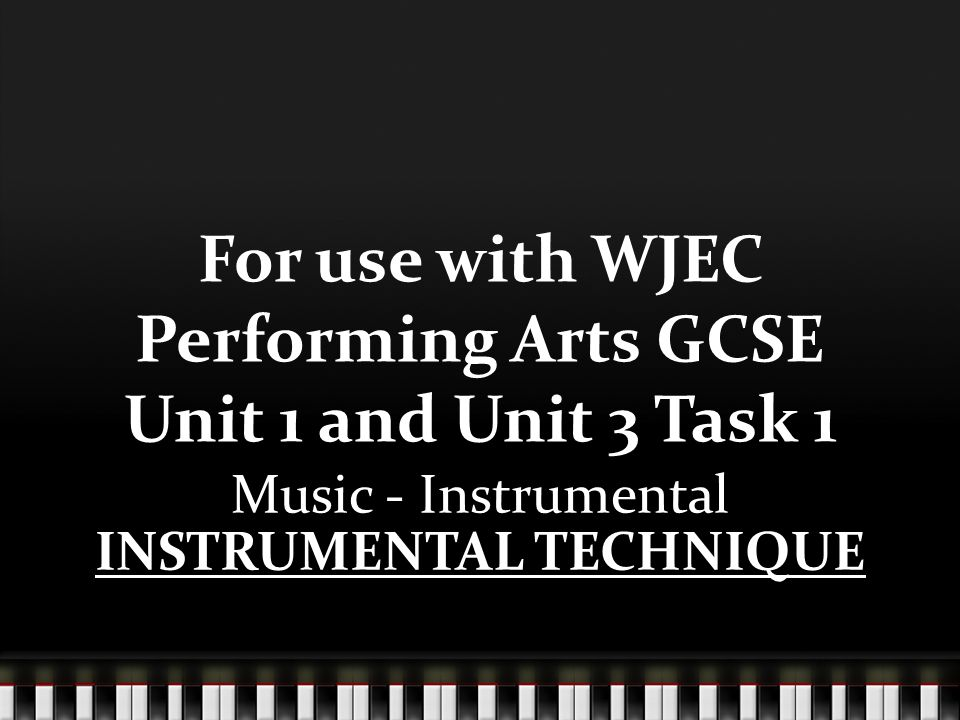 For use with WJEC Performing Arts GCSE Unit 1 and Unit 3 Task 1 Music - Instrumental INSTRUMENTAL TECHNIQUE