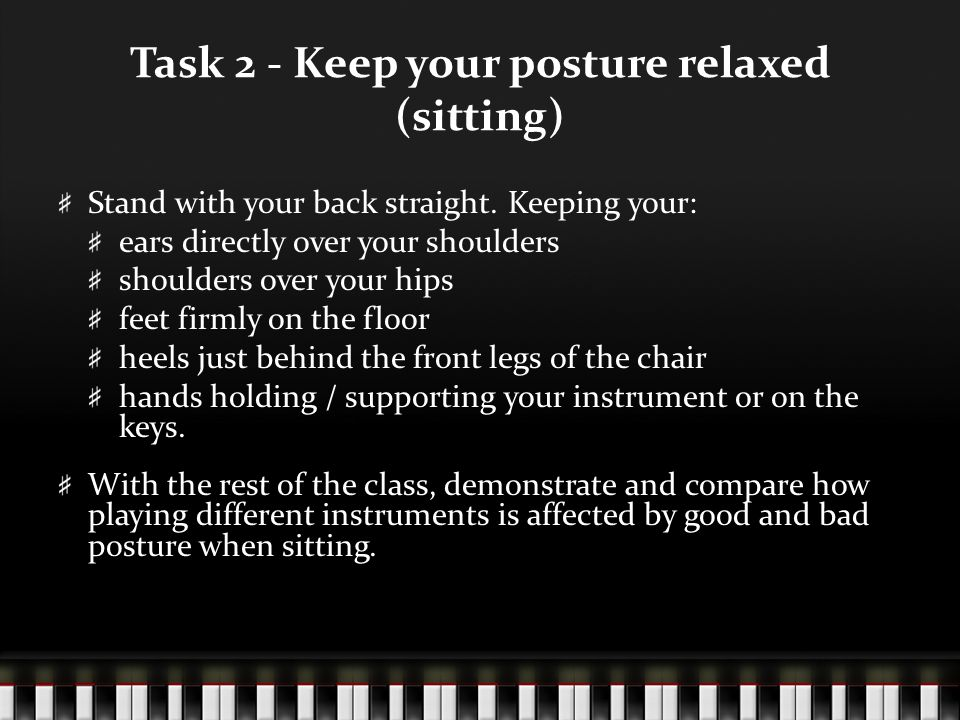 Task 2 - Keep your posture relaxed (sitting) Stand with your back straight. Keeping your: ears directly over your shoulders shoulders over your hips f
