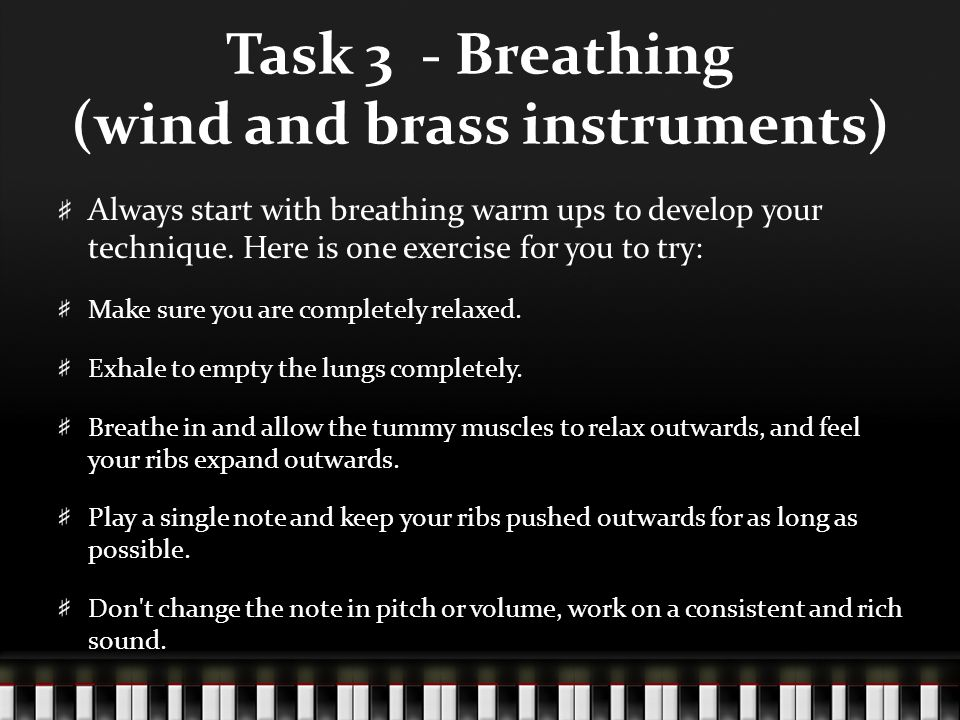 Task 3 - Breathing (wind and brass instruments) Always start with breathing warm ups to develop your technique. Here is one exercise for you to try: M