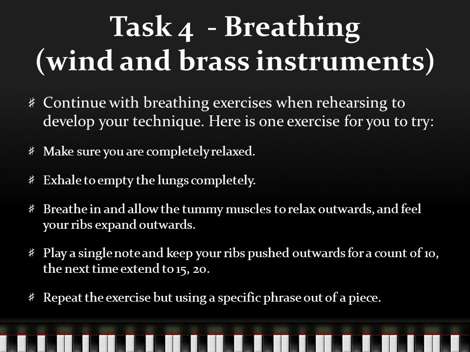 Task 4 - Breathing (wind and brass instruments) Continue with breathing exercises when rehearsing to develop your technique. Here is one exercise for
