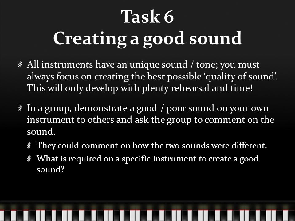 Task 6 Creating a good sound All instruments have an unique sound / tone; you must always focus on creating the best possible 'quality of sound'. This