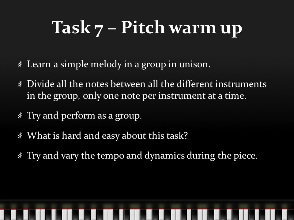 Task 7 – Pitch warm up Learn a simple melody in a group in unison. Divide all the notes between all the different instruments in the group, only one n