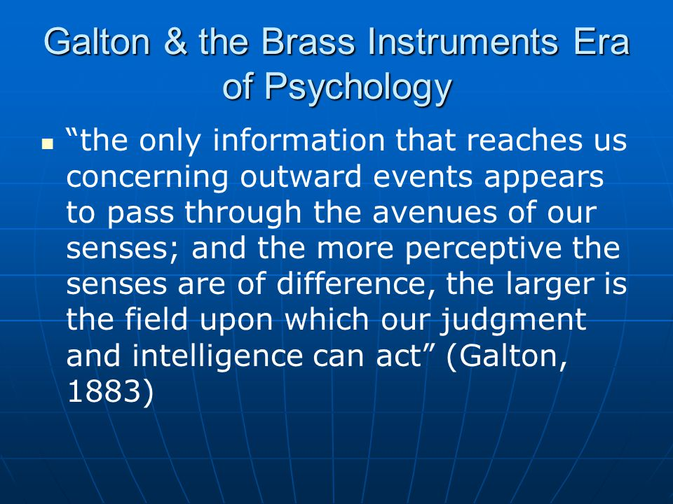 Galton & the Brass Instruments Era of Psychology the only information that reaches us concerning outward events appears to pass through the avenues of our senses; and the more perceptive the senses are of difference, the larger is the field upon which our judgment and intelligence can act (Galton, 1883)