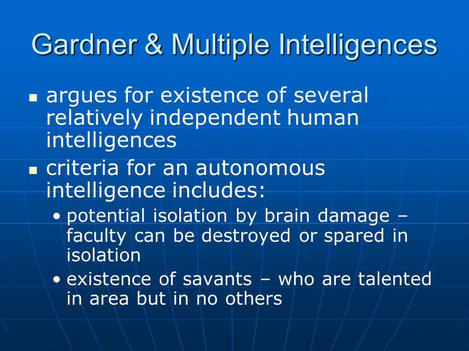 Gardner & Multiple Intelligences argues for existence of several relatively independent human intelligences criteria for an autonomous intelligence includes: potential isolation by brain damage – faculty can be destroyed or spared in isolation existence of savants – who are talented in area but in no others