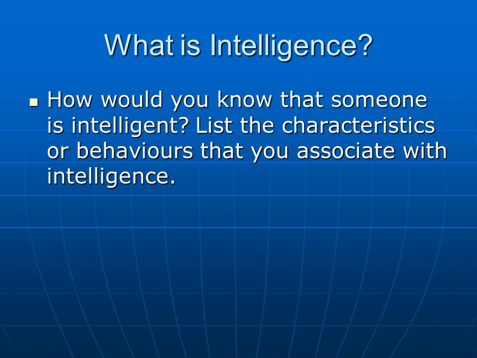 What is Intelligence.How would you know that someone is intelligent.