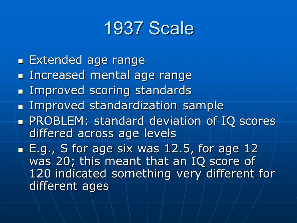 1937 Scale Extended age range Extended age range Increased mental age range Increased mental age range Improved scoring standards Improved scoring standards Improved standardization sample Improved standardization sample PROBLEM: standard deviation of IQ scores differed across age levels PROBLEM: standard deviation of IQ scores differed across age levels E.g., S for age six was 12.5, for age 12 was 20; this meant that an IQ score of 120 indicated something very different for different ages E.g., S for age six was 12.5, for age 12 was 20; this meant that an IQ score of 120 indicated something very different for different ages