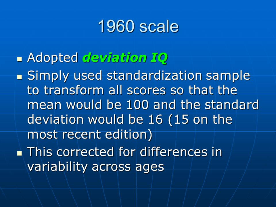 1960 scale Adopted deviation IQ Adopted deviation IQ Simply used standardization sample to transform all scores so that the mean would be 100 and the standard deviation would be 16 (15 on the most recent edition) Simply used standardization sample to transform all scores so that the mean would be 100 and the standard deviation would be 16 (15 on the most recent edition) This corrected for differences in variability across ages This corrected for differences in variability across ages