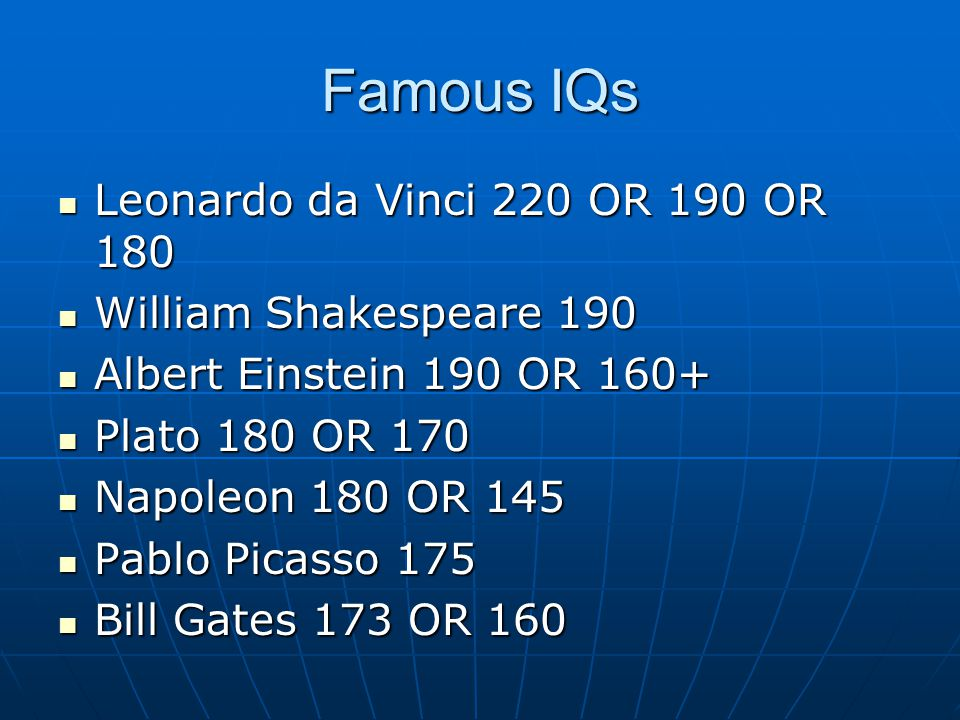 Famous IQs Leonardo da Vinci 220 OR 190 OR 180 Leonardo da Vinci 220 OR 190 OR 180 William Shakespeare 190 William Shakespeare 190 Albert Einstein 190 OR 160+ Albert Einstein 190 OR 160+ Plato 180 OR 170 Plato 180 OR 170 Napoleon 180 OR 145 Napoleon 180 OR 145 Pablo Picasso 175 Pablo Picasso 175 Bill Gates 173 OR 160 Bill Gates 173 OR 160