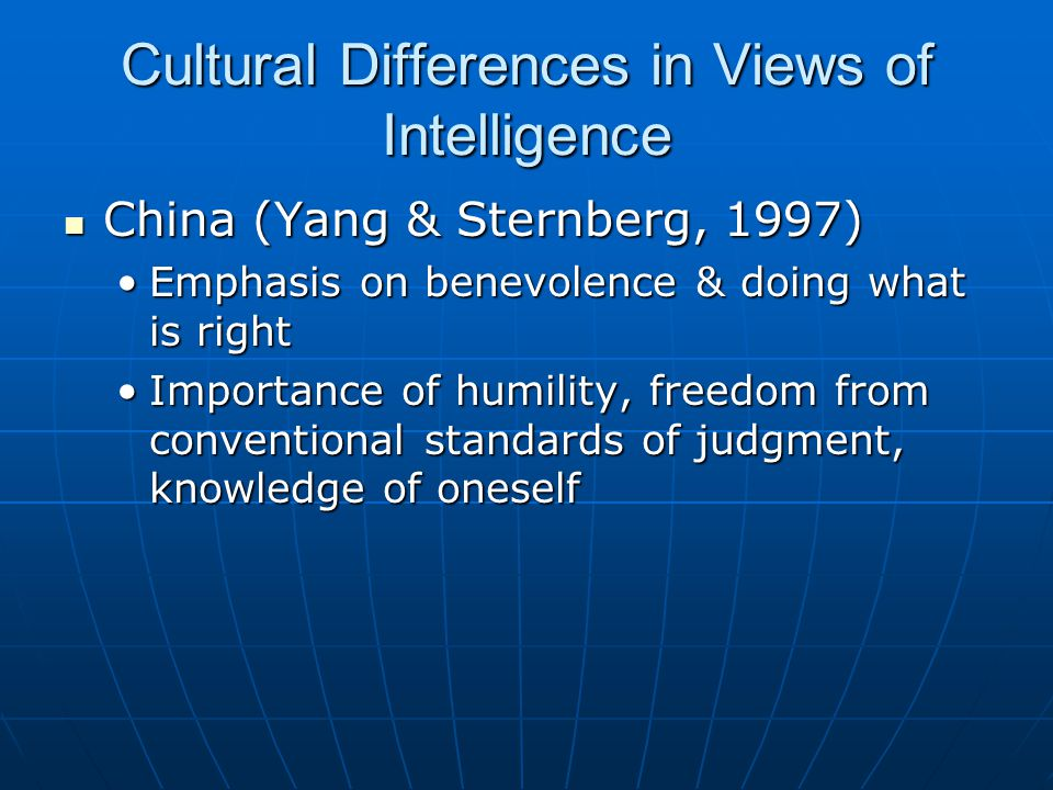 Cultural Differences in Views of Intelligence China (Yang & Sternberg, 1997) China (Yang & Sternberg, 1997) Emphasis on benevolence & doing what is rightEmphasis on benevolence & doing what is right Importance of humility, freedom from conventional standards of judgment, knowledge of oneselfImportance of humility, freedom from conventional standards of judgment, knowledge of oneself