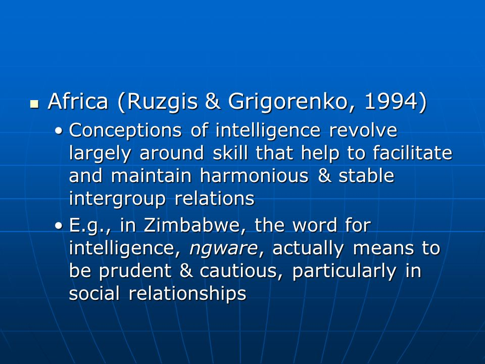 Africa (Ruzgis & Grigorenko, 1994) Africa (Ruzgis & Grigorenko, 1994) Conceptions of intelligence revolve largely around skill that help to facilitate and maintain harmonious & stable intergroup relationsConceptions of intelligence revolve largely around skill that help to facilitate and maintain harmonious & stable intergroup relations E.g., in Zimbabwe, the word for intelligence, ngware, actually means to be prudent & cautious, particularly in social relationshipsE.g., in Zimbabwe, the word for intelligence, ngware, actually means to be prudent & cautious, particularly in social relationships