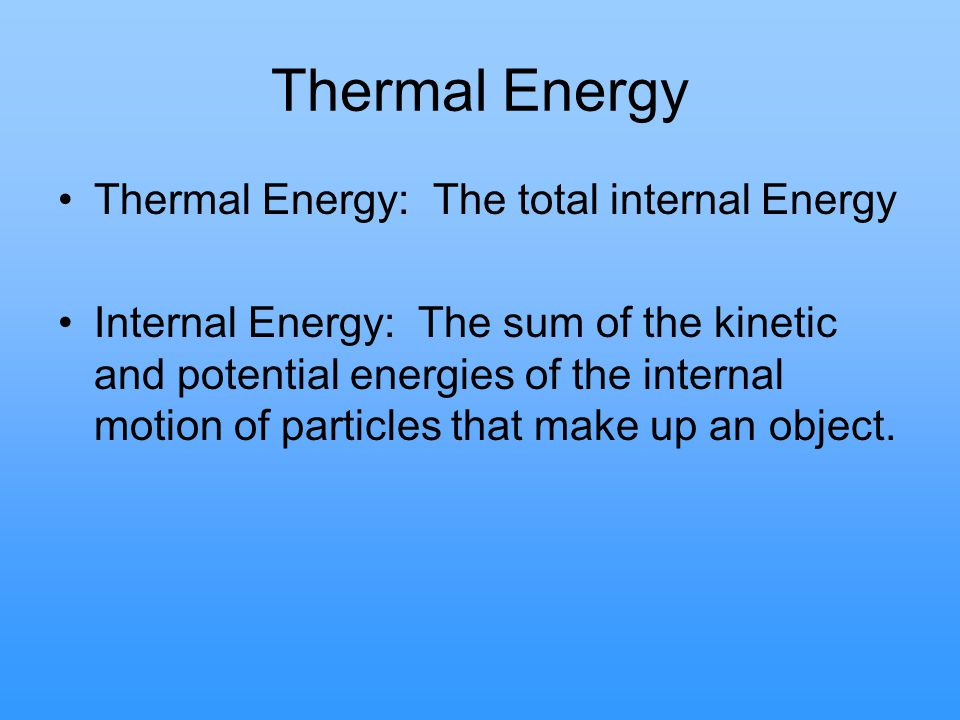 Thermal Energy Thermal Energy: The total internal Energy Internal Energy: The sum of the kinetic and potential energies of the internal motion of part