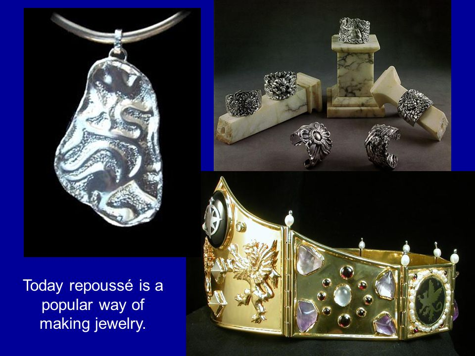 Today repoussé is a popular way of making jewelry.