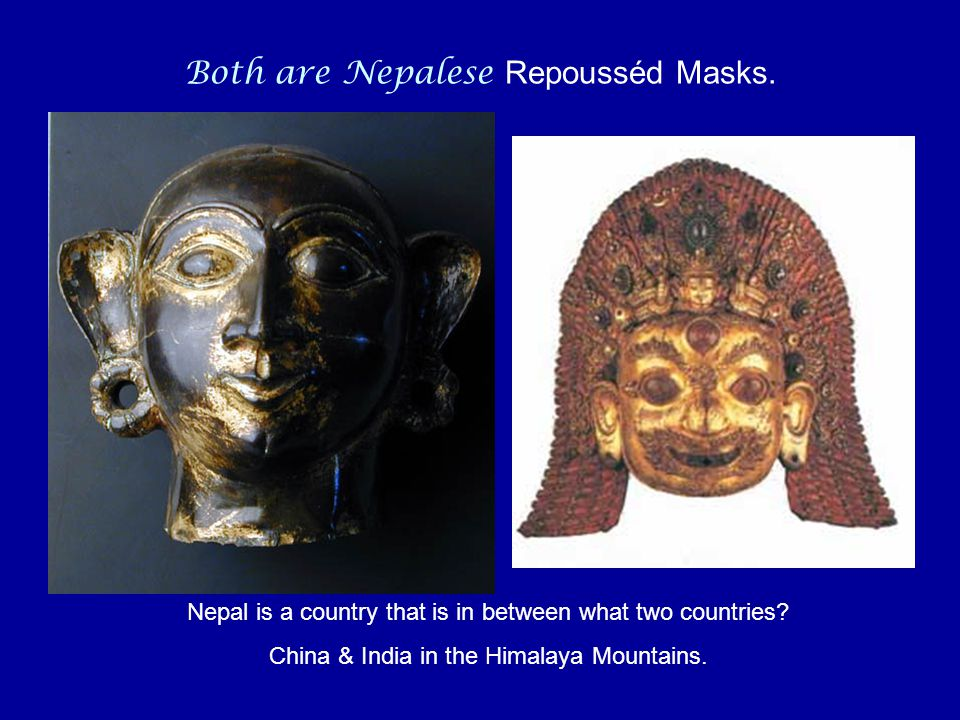 Both are Nepalese Repousséd Masks. Nepal is a country that is in between what two countries.