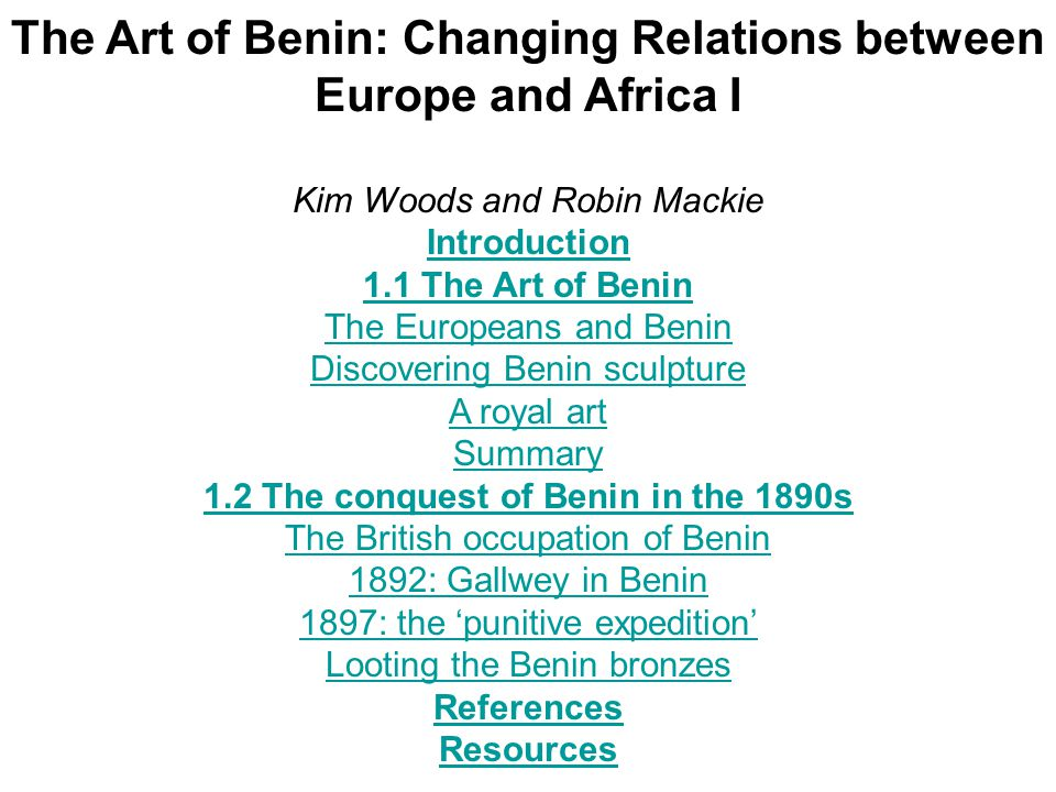 The Art of Benin: Changing Relations between Europe and Africa I Kim Woods and Robin Mackie Introduction 1.1 The Art of Benin The Europeans and Benin Discovering Benin sculpture A royal art Summary 1.2 The conquest of Benin in the 1890s The British occupation of Benin 1892: Gallwey in Benin 1897: the 'punitive expedition' Looting the Benin bronzes References Resources