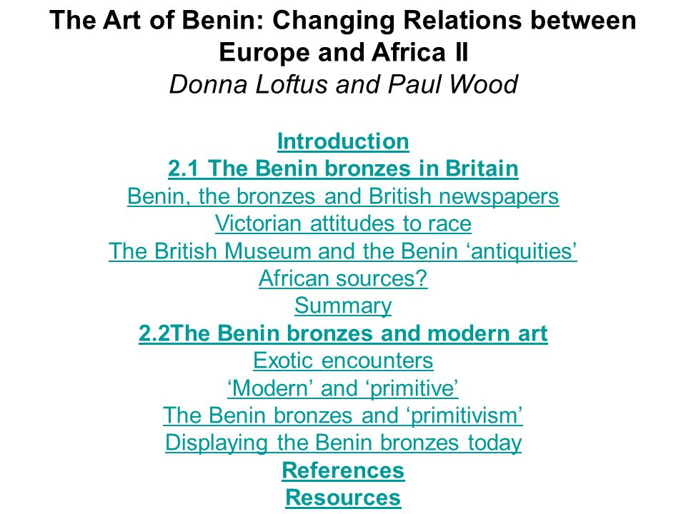 The Art of Benin: Changing Relations between Europe and Africa II Donna Loftus and Paul Wood Introduction 2.1The Benin bronzes in Britain Benin, the bronzes and British newspapers Victorian attitudes to race The British Museum and the Benin 'antiquities' African sources.