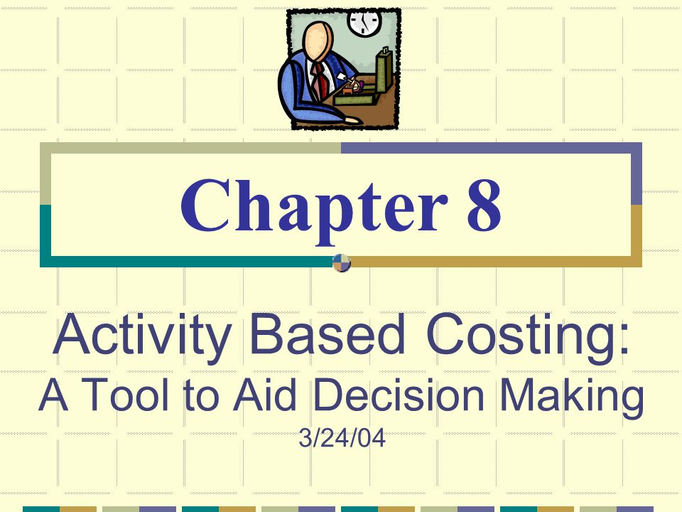 Activity Based Costing: A Tool to Aid Decision Making 3/24/04 Chapter 8