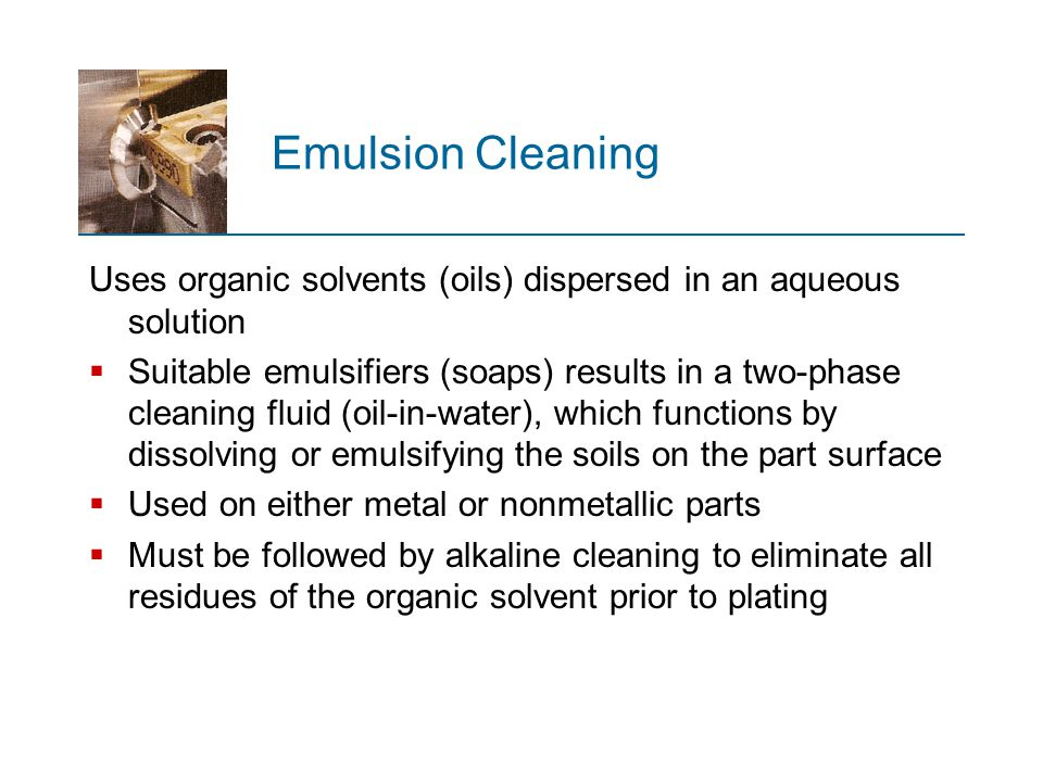 Emulsion Cleaning Uses organic solvents (oils) dispersed in an aqueous solution  Suitable emulsifiers (soaps) results in a two ‑ phase cleaning fluid