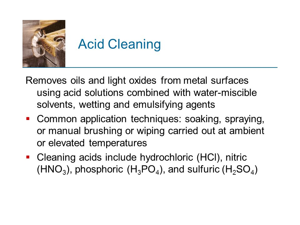 Acid Cleaning Removes oils and light oxides from metal surfaces using acid solutions combined with water ‑ miscible solvents, wetting and emulsifying