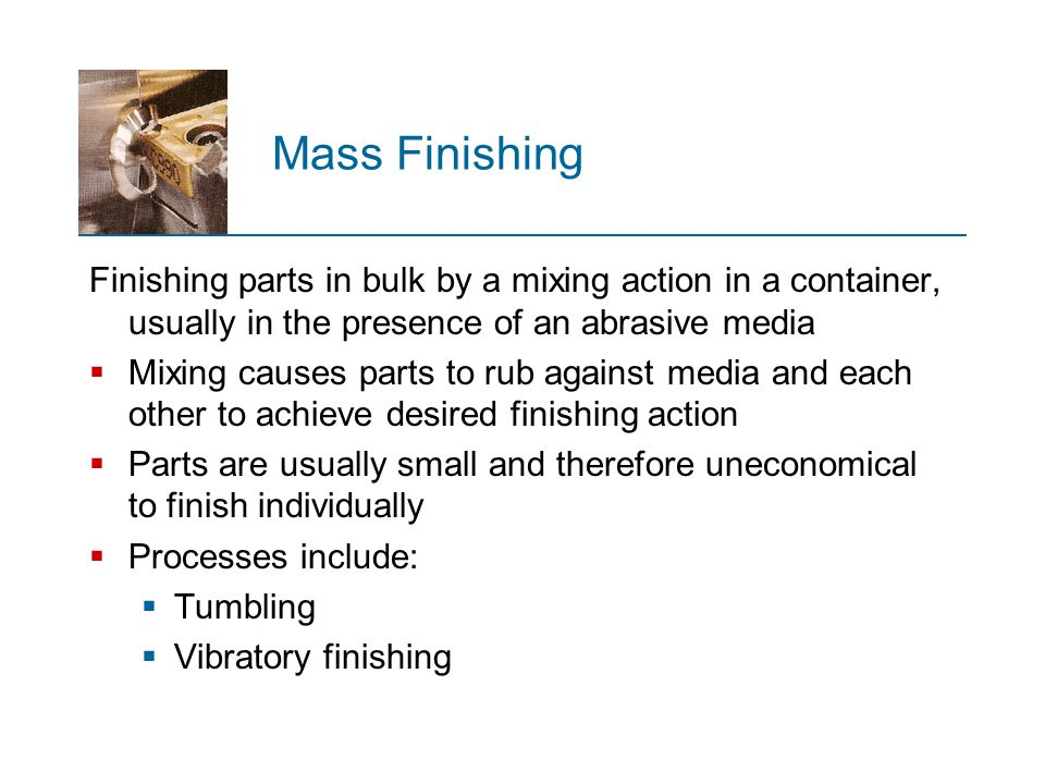 Mass Finishing Finishing parts in bulk by a mixing action in a container, usually in the presence of an abrasive media  Mixing causes parts to rub ag