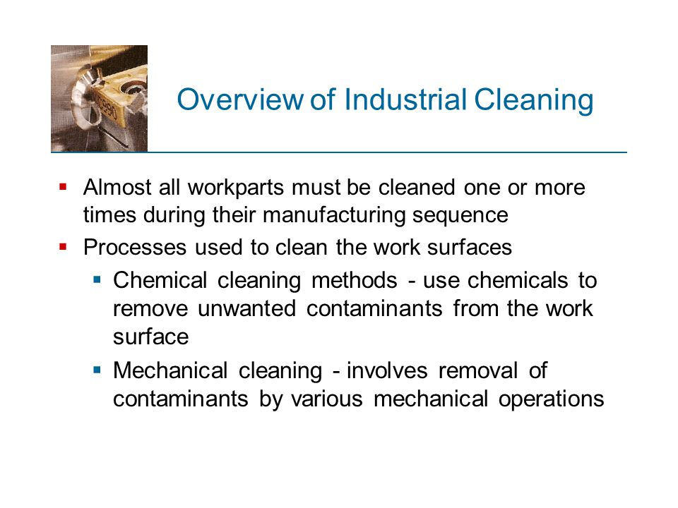 Overview of Industrial Cleaning  Almost all workparts must be cleaned one or more times during their manufacturing sequence  Processes used to clean